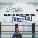 8 Common Myths About Cloud Computing – Busted