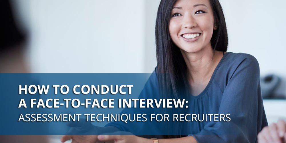 How to Conduct a Face-to-Face Interview: Assessment Techniques for Recruiters