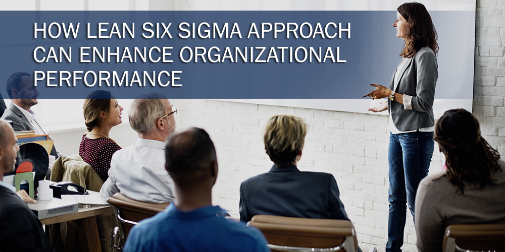 How Lean Six Sigma Approach Can Enhance Organizational Performance